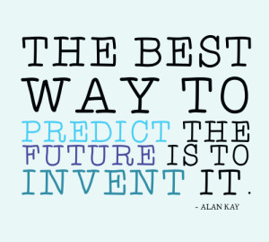the-best-way-to-predict-the-future-is-to-invent-it4